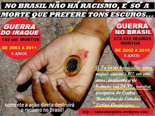 "Poster: In Brazil, there is no racism, it's just that death prefers darker (skin) tones War in Iraque: 132,000 deaths from 2003-2011 (8 years)* War in Brazil: 272,422 blacks killed from 2002-2010 (8 years) ""Only direct action will destroy racism in Brazil"" According to the Mapa da Violência (Map of Violence) report, in 2002, 65.4% more blacks died victims of murder than whites in Brazil. Eight years later 132.3% more blacks died than whites."