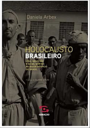 Holocausto Brasileiro: Vida, Genocídio e 60 Mil Mortes no Maior Hospício do Brasil (Brazilian Holocaust: Life, Genocide and 60 thousand deaths in the biggest hospice in Brazil)