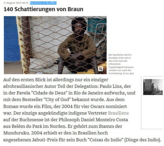 "August 4, 2013 edition of German newspaper ""Süddeutsche Zeitung"".  Translation from German: Racism in Brazil - 140 shades of brown Skin color is not named in Brazil as in the United States by ethnicity, but only according to appearance At first glance, however, there is only one part of the delegation Afro Brazilian author Paulo Lins, who grew up in the favela Cidade de Deus in Rio de Janeiro, and became known for his best-seller City of God. From the novel came a film that, in 2004, was nominated for four Academy Awards. The only indigenous representative of Brazil announced at the Book Fair is the philosopher Daniel Costa Monteiro of Belém, Pará in the north. He belongs to the Munduruku tribe. In 2004 he was awarded the highly prestigious Brazilian Jabuti Prize for his book Coisas do Indio (things of the Indian/Indian Things)."