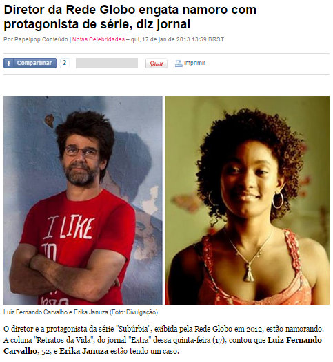 "Director of Rede Globo engages in dating series protagonist, newspaper says For Papelpop Conteúdo| Notes - Celebrities - Thu, Jan. 17, 2013 13:59 EST Luiz Fernando Carvalho and Erika Januza  The director and the protagonist of the series Subúrbia shown on the Globo network in 2012, are dating. The ""Retratos da Vida"" (column), of the Extra newspaper of this Thursday, said Luiz Fernando Carvalho, 52, and Erika Januza are having an affair."