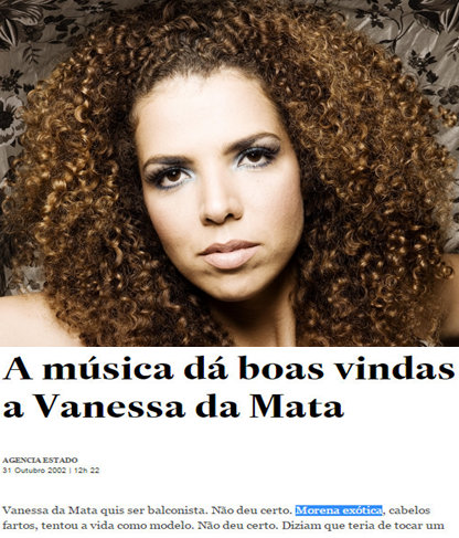 "Article about singer Vanessa da Mata: ""Vanessa da Mata wanted to be a salesclerk. It didn't work out. Exotic morena, with a lot of hair, she tried life as a model. It didn't work out. They said that she would have to play an instrument if she wanted to become a songwriter. She went to learn the guitar, nothing. Piano, nothing..."""